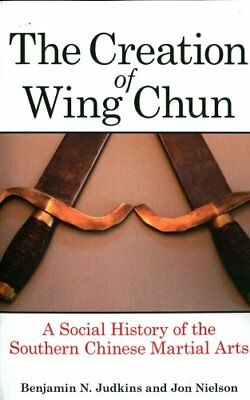 The Creation of Wing Chun A Social History of the Southern Chin... 9781438456942
