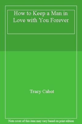 How to Keep a Man in Love with You Forever By Tracy Cabot. 9780862873370