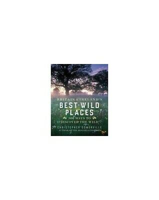 Britain and Ireland's Best Wild Places: 500 ... by Somerville, Christop Hardback