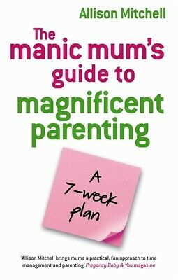 The manic mum's guide to magnificent parenting: A 7 Week Plan by Allison