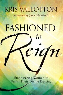 Fashioned to Reign: Empowering Women To Fulfill Their Divi... by Vallotton, Kris