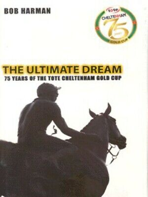 The ultimate dream: 75 years of the Tote Cheltenham Gold Cup by Bob Harman