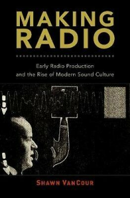 Making Radio Early Radio Production and the Rise of Modern Soun... 9780190497118