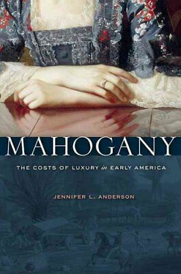 Mahogany: The Costs of Luxury in Early America by Jennifer L. Anderson...