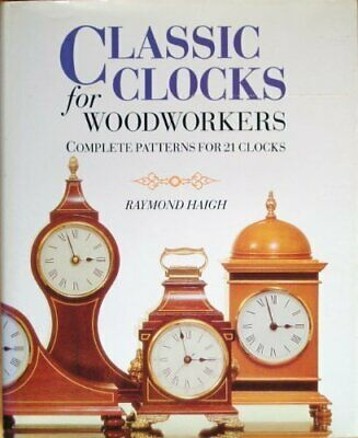 Classic Clocks for Woodworkers: Complete Patterns ... by Haigh, Raymond Hardback