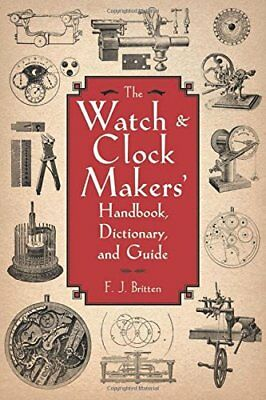 The Watch & Clock Makers' Handbook, Dictionary, and Guide by Britten, F. J. The