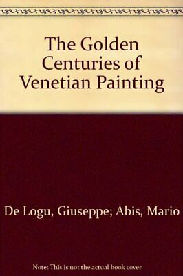 The Golden Centuries of Venetian Painting by De Logu, Giuseppe and Mario Abis