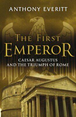The First Emperor: Caesar Augustus and the Trium... by Everitt, Anthony Hardback