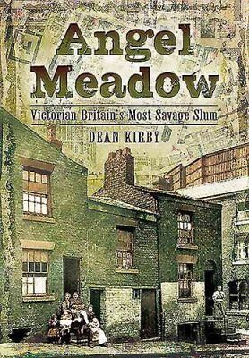 Angel Meadow Victorian Britain's Most Savage Slum by Dean Kirby 9781783831524