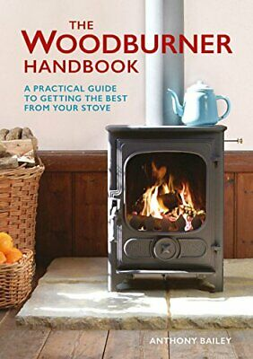 The Woodburner Handbook: A Practical Guide to Getting the B... by Anthony Bailey