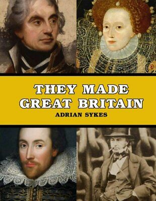 They Made Great Britain: The Men and Women Who Shaped the Mo... by Sykes, Adrian