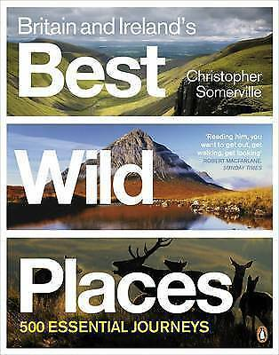 Britain and Ireland's Best Wild Places: 500 Essential Journeys, Somerville, Chri