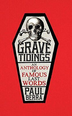 Grave Tidings: An Anthology of Famous Last Words By Paul Berra