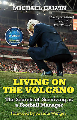 Living on the Volcano: The Secrets of Surviving as a Football Manager, Calvin, M