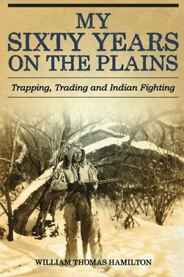 My Sixty Years on the Plains: Trapping, Trading, and India... by Hamilton, W. T.