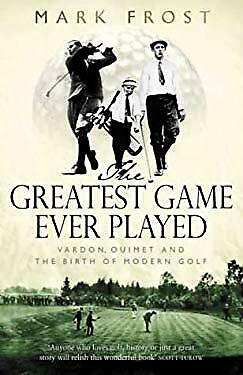 Greatest Game Ever Played : Harry Vardon, Francis Ouimet, and the Birth of Moder