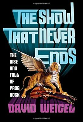 The Show That Never Ends: The Rise and Fall of Prog Rock by Weigel, David Book
