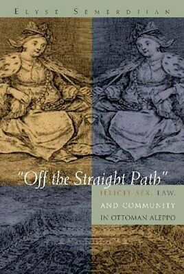 """Off the Straight Path"": Illicit Sex, Law, and Community in Ottoman Aleppo (G..."