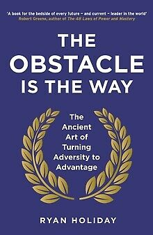 The Obstacle is the Way : The Ancient Art of Turning Adversity to Advantage