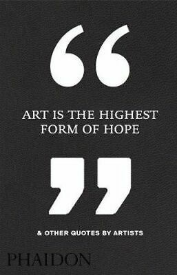 NEW Art is the Highest Form of Hope & Other Quotes by Artists By Editors Phaidon