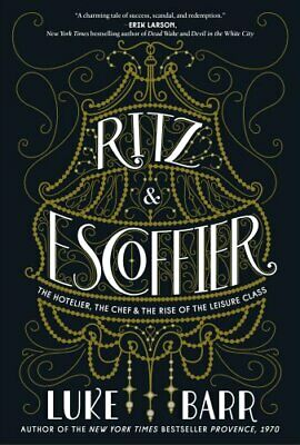 Ritz and Escoffier The Hotelier, The Chef, and the Rise of the ... 9780804186315