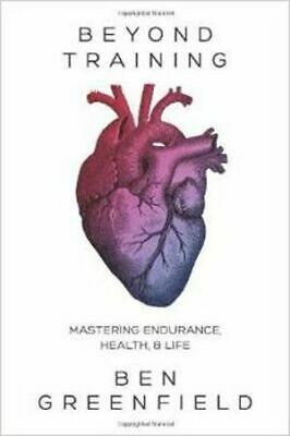 Beyond Training: Mastering Endurance, Health & Life by Ben Greenfield...