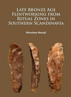Late Bronze Age Flintworking from Ritual Zones in Southern Scandinavia by Masojc