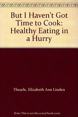 But I Haven't Got Time to Cook: Healthy Eat... by Thearle, Elizabeth A Paperback