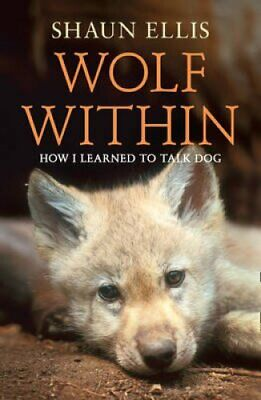The Wolf Within How I Learned to Talk Dog by Shaun Ellis 9780007327171