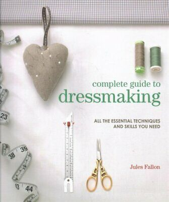 Complete Guide to Dressmaking: All the Essential Techniques and Skills You...
