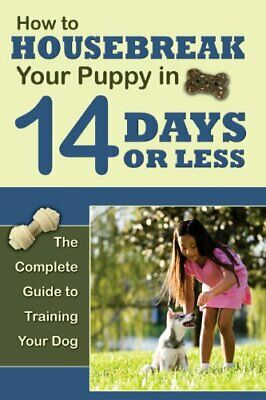 How to Housetrain Your Puppy in 14 Days or Less The Complete Guide to Training