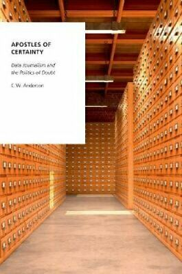 Apostles of Certainty Data Journalism and the Politics of Doubt 9780190492342