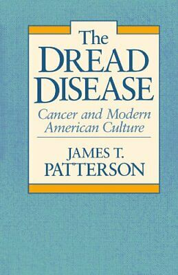 The Dread Disease: Cancer and Modern American Culture By James T. Patterson