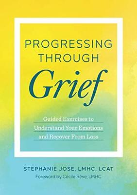 Progressing Through Grief: Guided Exercises to Understand Your Emotions and Rec