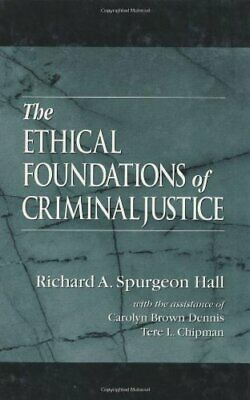 The Ethical Foundations of Criminal Justice By Richard A. Spurgeon Hall, Caroly