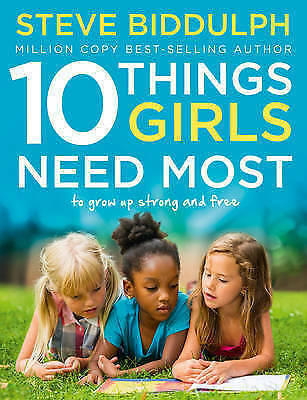 10 Things Girls Need Most: To grow up strong and free by Steve Biddulph...