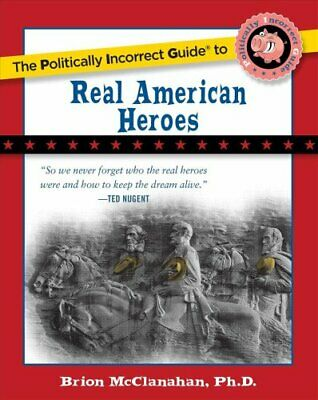 The Politically Incorrect Guide to Real American Heroes by Brion McClanahan...