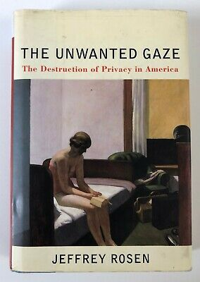 The Unwanted Gaze: The Destruction of Privacy in America by Jeffrey Rosen