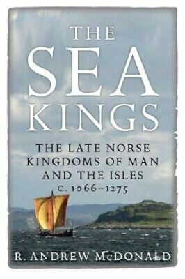 The Sea Kings The Late Norse Kingdoms of Man and the Isles c.10... 9781910900215