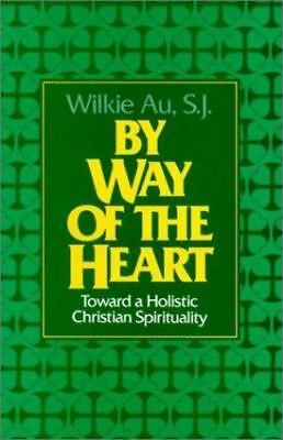 By Way of the Heart : Toward a Holistic Christian Spirituality by Wilkie...