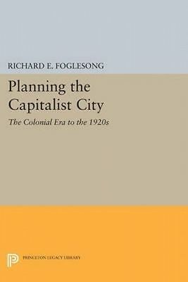 Planning the Capitalist City. The Colonial Era to the 1920s by Foglesong, Richar