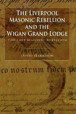 The Liverpool Masonic Rebellion and the Wigan Grand Lodge by Harrison, David The