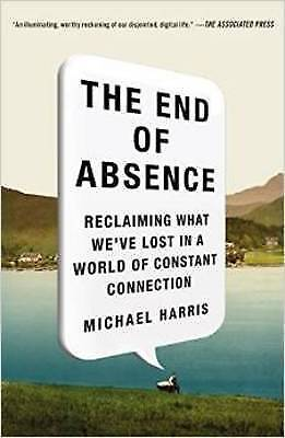 The End of Absence. Reclaiming What We've Lost in a World of Constant Connection