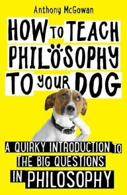 How to Teach Philosophy to Your Dog A Quirky Introduction to th... 9781786076748