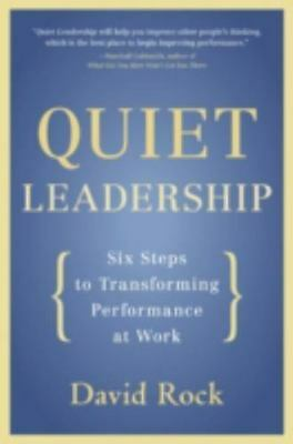 Quiet Leadership: Six Steps to Transforming Performance at Work by Rock, David
