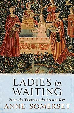 Ladies in Waiting : From the Tudors to the Present Day by Somerset, Anne
