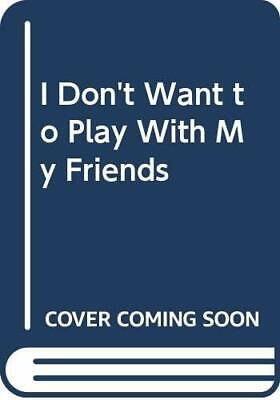I Don't Want to Play with My Friends (I Don't Want to Series) by Jungmann, Ann