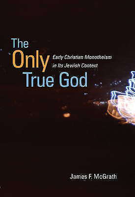 The Only True God. Early Christian Monotheism in Its Jewish Context by McGrath,