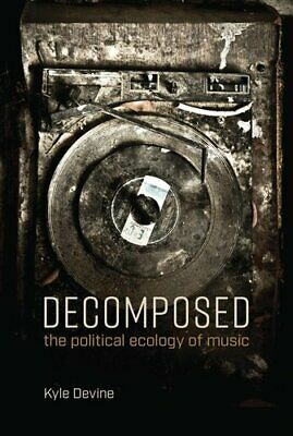 Decomposed The Political Ecology of Music by Kyle Devine 9780262537780