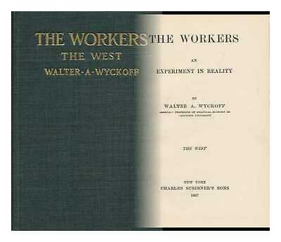 The Workers; an Experiment in Reality, by Walter A. Wyckoff ... the West